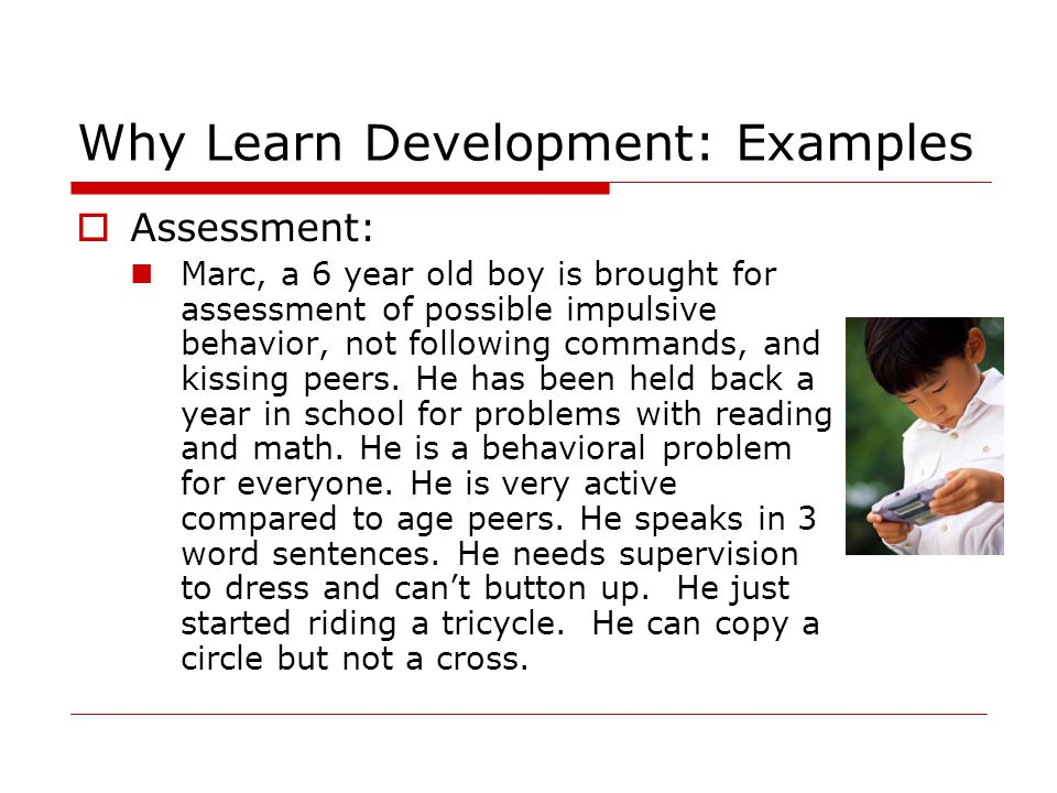 Why Learn Development: Examples  Assessment: Marc, a 6 year old boy is brought for assessment of possible impulsive behavior, not following commands, and kissing peers.