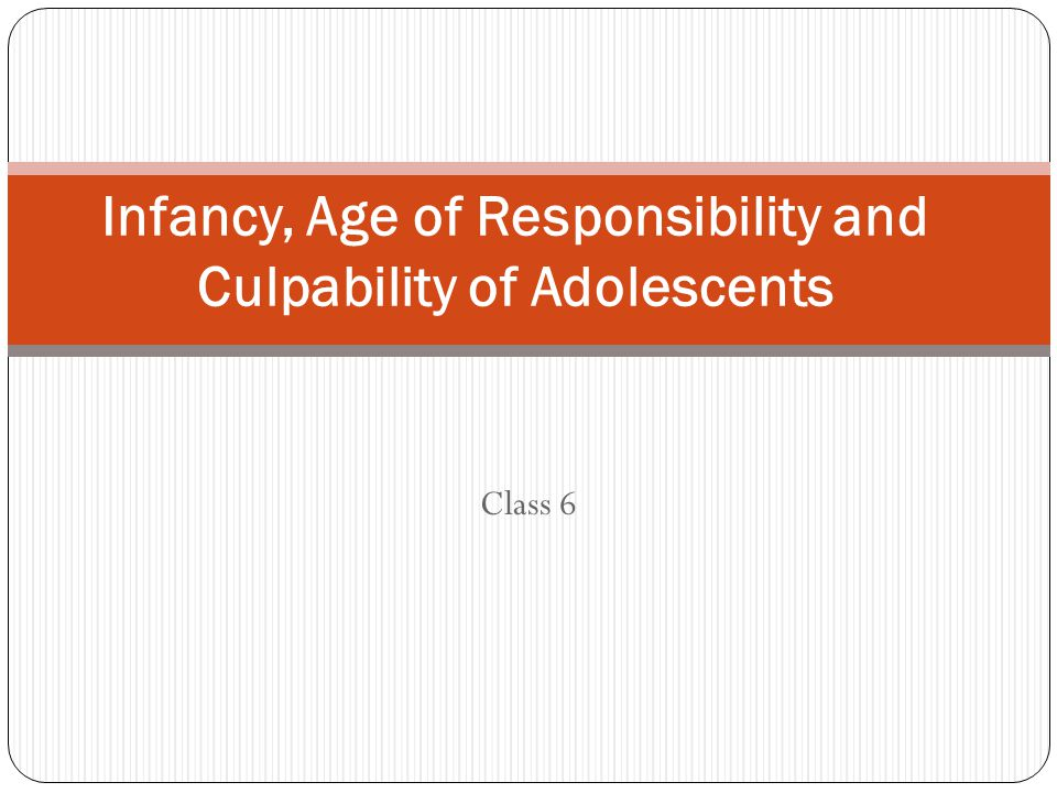 Class 6 Infancy, Age of Responsibility and Culpability of Adolescents