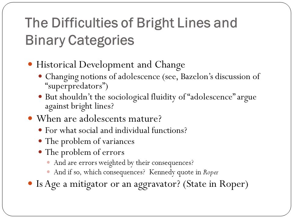 The Difficulties of Bright Lines and Binary Categories Historical Development and Change Changing notions of adolescence (see, Bazelon's discussion of superpredators ) But shouldn't the sociological fluidity of adolescence argue against bright lines.