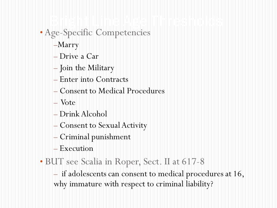 Age-Specific Competencies – Marry – Drive a Car – Join the Military – Enter into Contracts – Consent to Medical Procedures – Vote – Drink Alcohol – Consent to Sexual Activity – Criminal punishment – Execution BUT see Scalia in Roper, Sect.