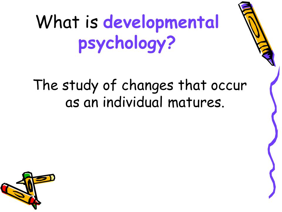 What is developmental psychology? The study of changes that occur as an individual matures.