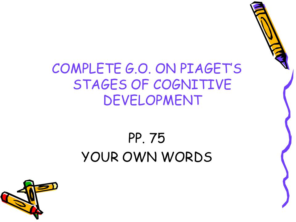 COMPLETE G.O. ON PIAGET'S STAGES OF COGNITIVE DEVELOPMENT PP. 75 YOUR OWN WORDS