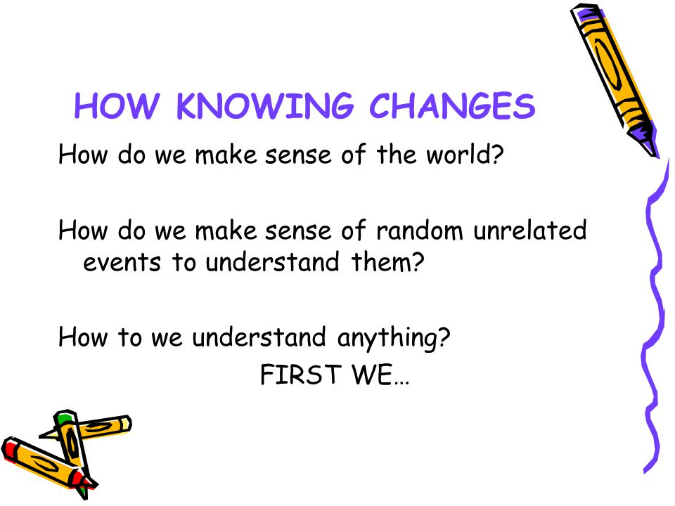 HOW KNOWING CHANGES How do we make sense of the world? How do we make sense of random unrelated events to understand them? How to we understand anythi