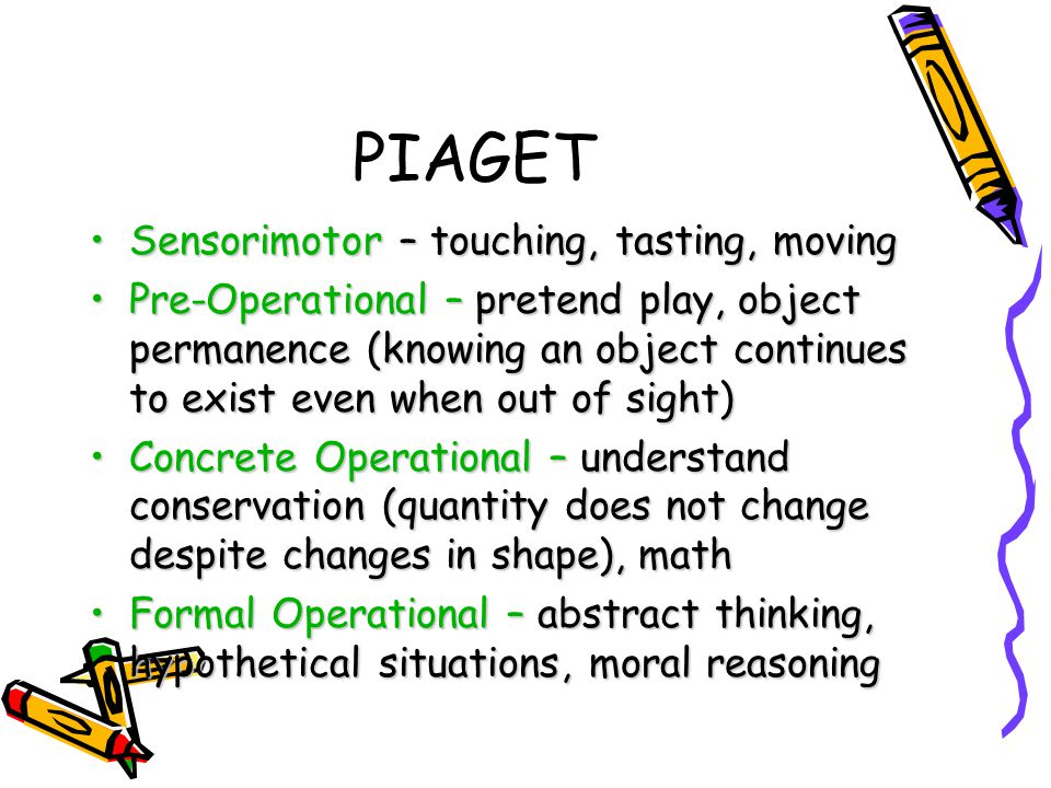 PIAGET Sensorimotor – touching, tasting, movingSensorimotor – touching, tasting, moving Pre-Operational – pretend play, object permanence (knowing an