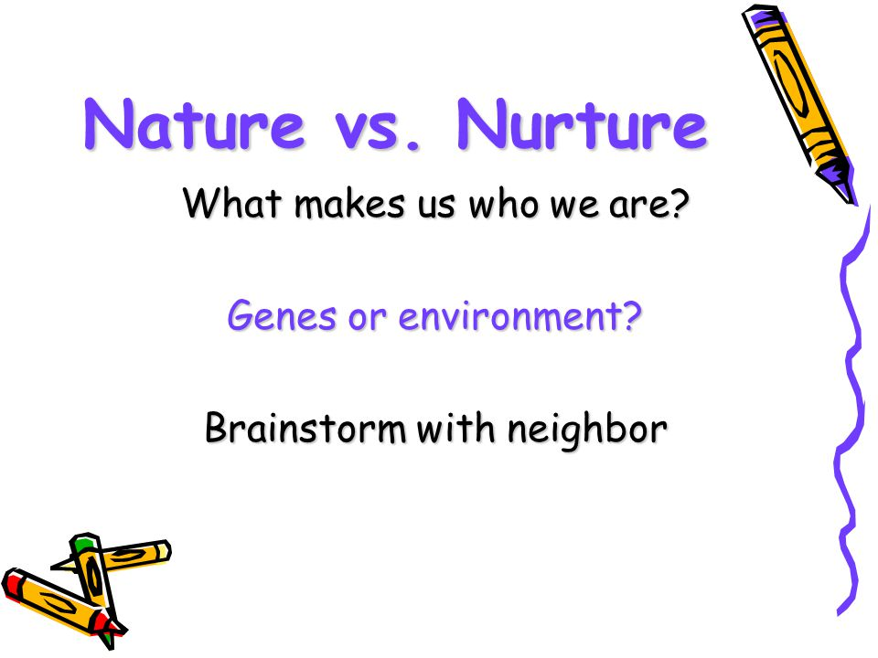Nature vs. Nurture What makes us who we are? Genes or environment? Brainstorm with neighbor