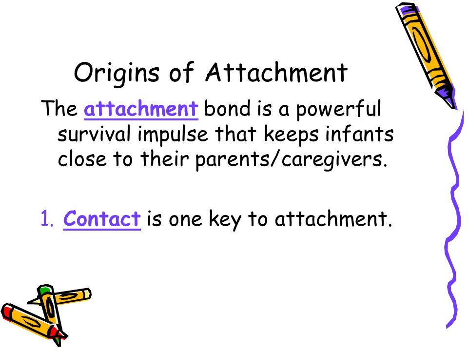 The attachment bond is a powerful survival impulse that keeps infants close to their parents/caregivers. 1. Contact is one key to attachment. Origins