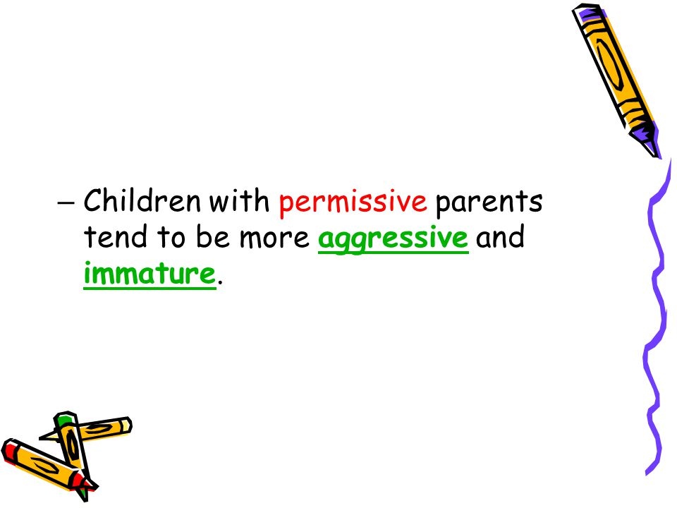 – Children with permissive parents tend to be more aggressive and immature.