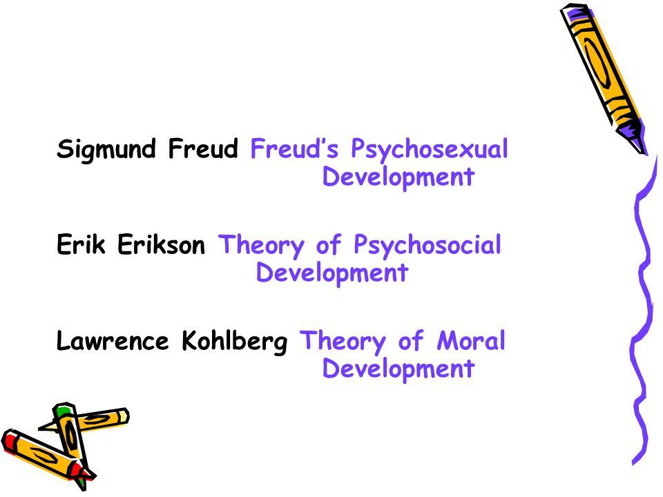 Sigmund Freud Freud's Psychosexual Development Erik Erikson Theory of Psychosocial Development Lawrence Kohlberg Theory of Moral Development