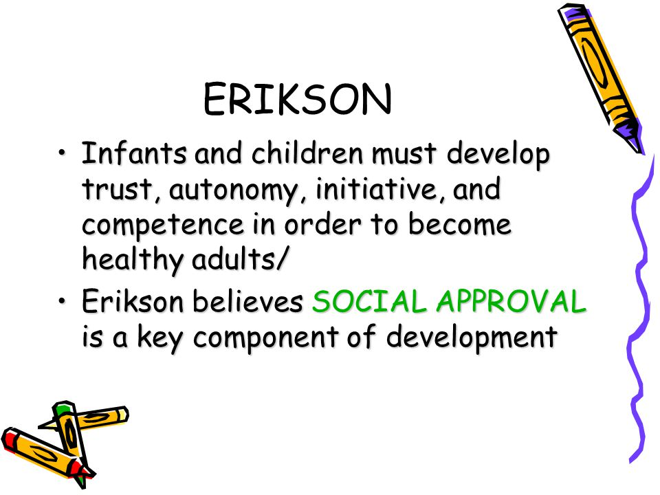 ERIKSON Infants and children must develop trust, autonomy, initiative, and competence in order to become healthy adults/Infants and children must deve