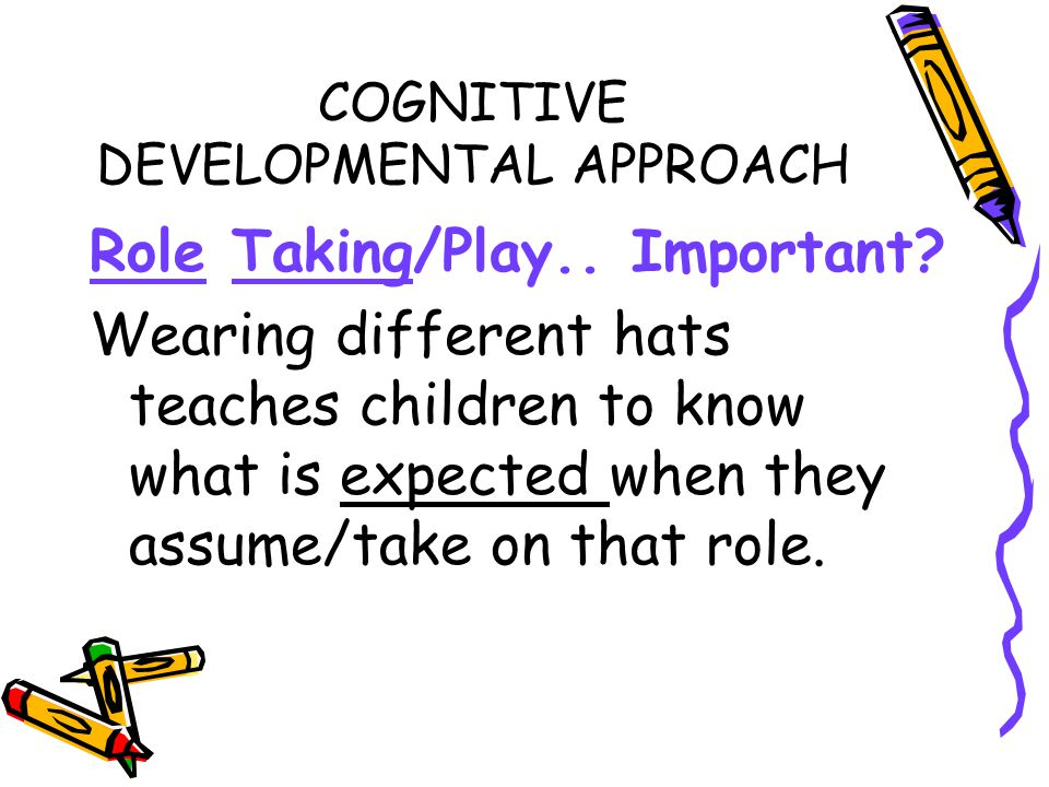 COGNITIVE DEVELOPMENTAL APPROACH Role Taking/Play.. Important? Wearing different hats teaches children to know what is expected when they assume/take