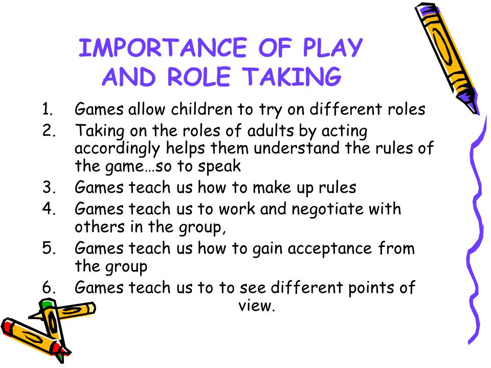 IMPORTANCE OF PLAY AND ROLE TAKING 1.Games allow children to try on different roles 2.Taking on the roles of adults by acting accordingly helps them u