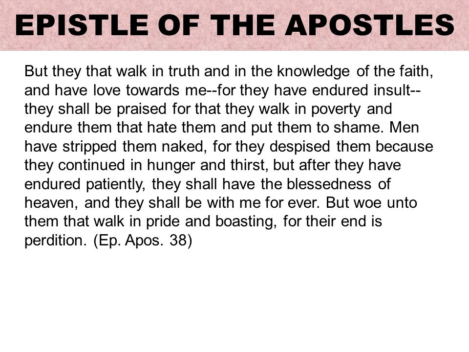 But they that walk in truth and in the knowledge of the faith, and have love towards me--for they have endured insult-- they shall be praised for that they walk in poverty and endure them that hate them and put them to shame.