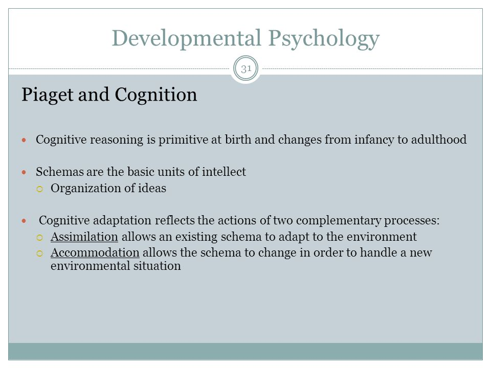 Developmental Psychology Piaget and Cognition Cognitive reasoning is primitive at birth and changes from infancy to adulthood Schemas are the basic un