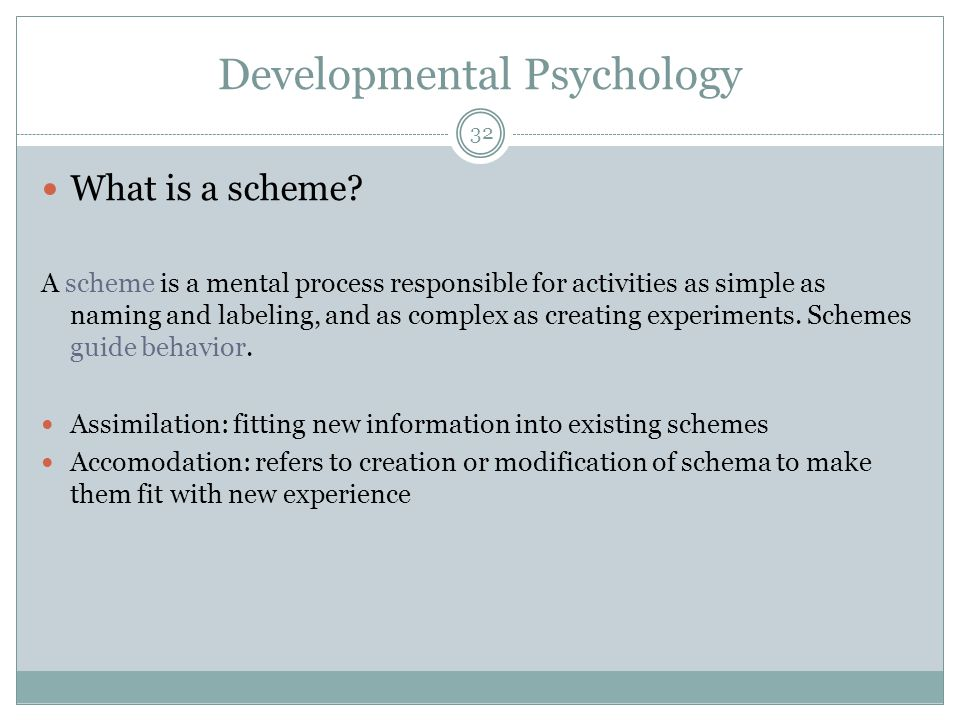 Developmental Psychology What is a scheme? A scheme is a mental process responsible for activities as simple as naming and labeling, and as complex as