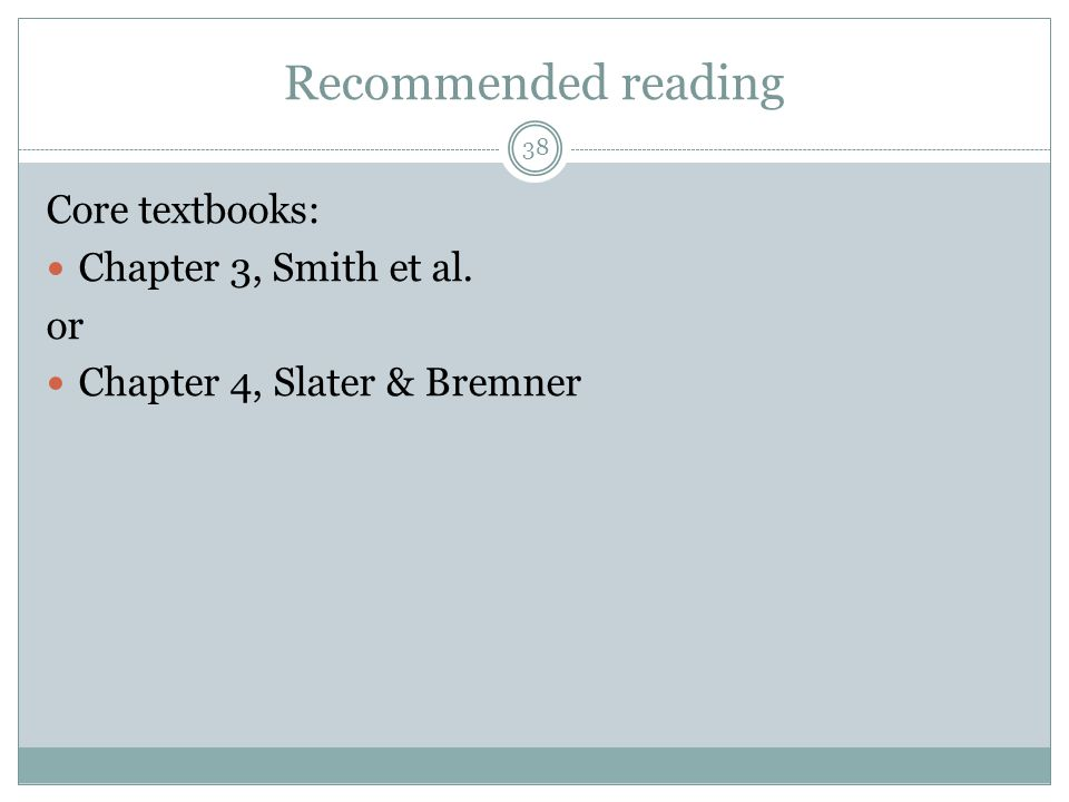 Recommended reading Core textbooks: Chapter 3, Smith et al. or Chapter 4, Slater & Bremner 38