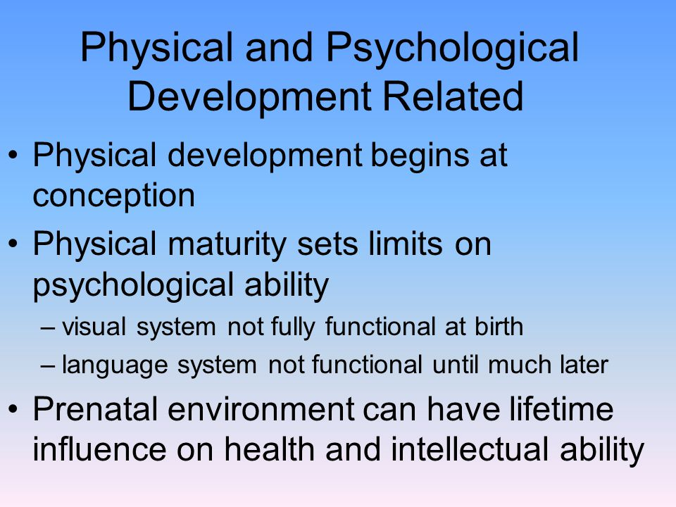 Physical and Psychological Development Related Physical development begins at conception Physical maturity sets limits on psychological ability –visual system not fully functional at birth –language system not functional until much later Prenatal environment can have lifetime influence on health and intellectual ability
