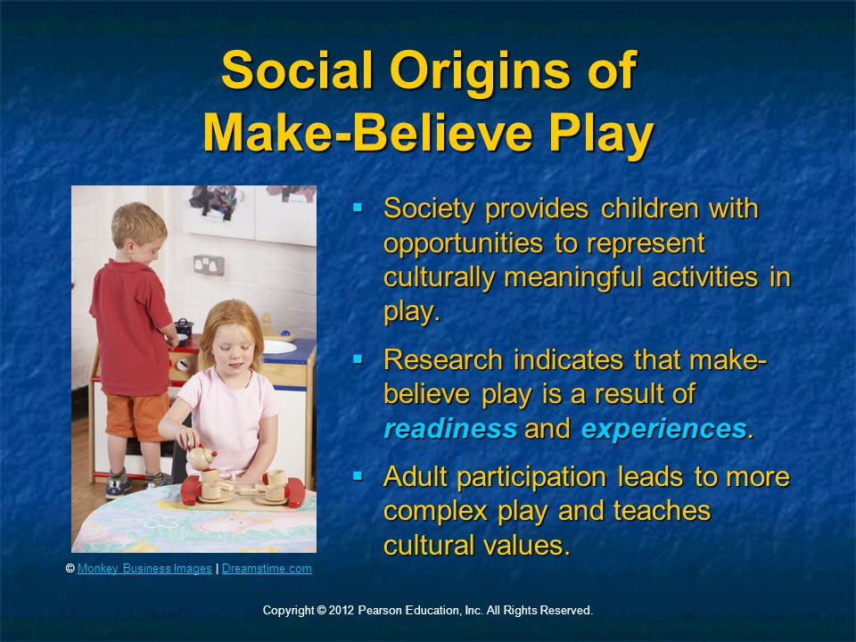 Copyright © 2012 Pearson Education, Inc. All Rights Reserved. Social Origins of Make-Believe Play  Society provides children with opportunities to re