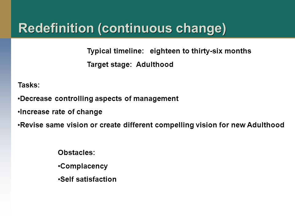 Redefinition (continuous change) Typical timeline: eighteen to thirty-six months Target stage: Adulthood Tasks: Decrease controlling aspects of management Increase rate of change Revise same vision or create different compelling vision for new Adulthood Obstacles: Complacency Self satisfaction