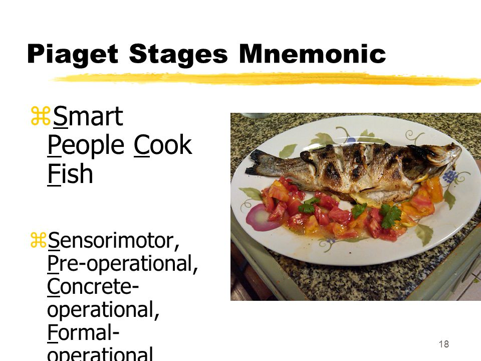 18 Piaget Stages Mnemonic zSmart People Cook Fish zSensorimotor, Pre-operational, Concrete- operational, Formal- operational