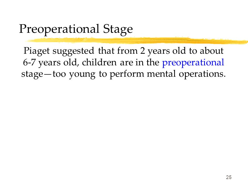 25 Preoperational Stage Piaget suggested that from 2 years old to about 6-7 years old, children are in the preoperational stage—too young to perform m