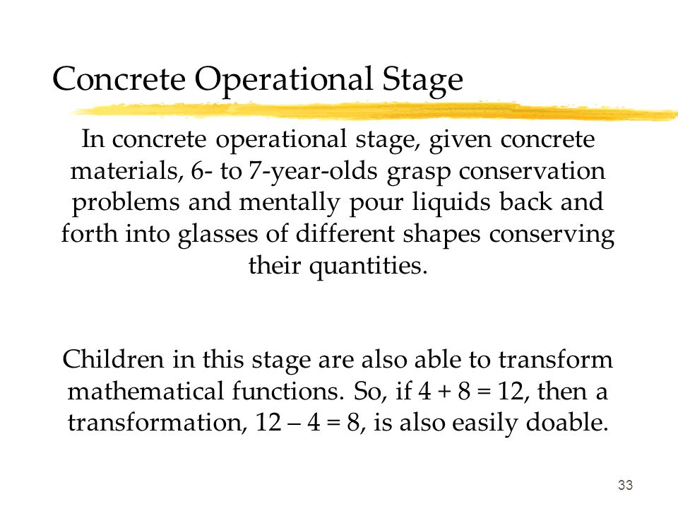 33 Concrete Operational Stage In concrete operational stage, given concrete materials, 6- to 7-year-olds grasp conservation problems and mentally pour