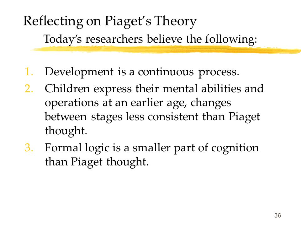 36 Reflecting on Piaget's Theory Today's researchers believe the following: 1.Development is a continuous process. 2.Children express their mental abi