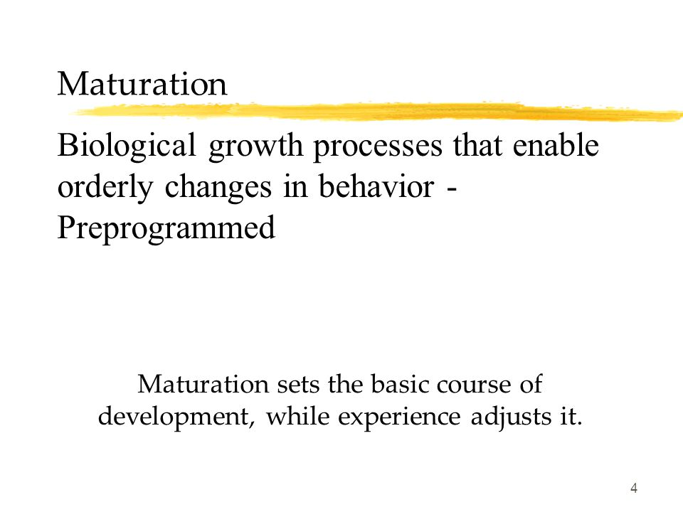 4 Maturation Biological growth processes that enable orderly changes in behavior - Preprogrammed Maturation sets the basic course of development, whil