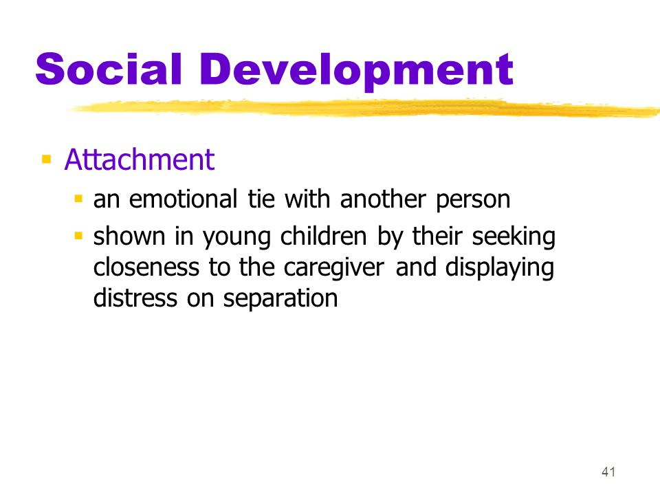 41 Social Development  Attachment  an emotional tie with another person  shown in young children by their seeking closeness to the caregiver and di