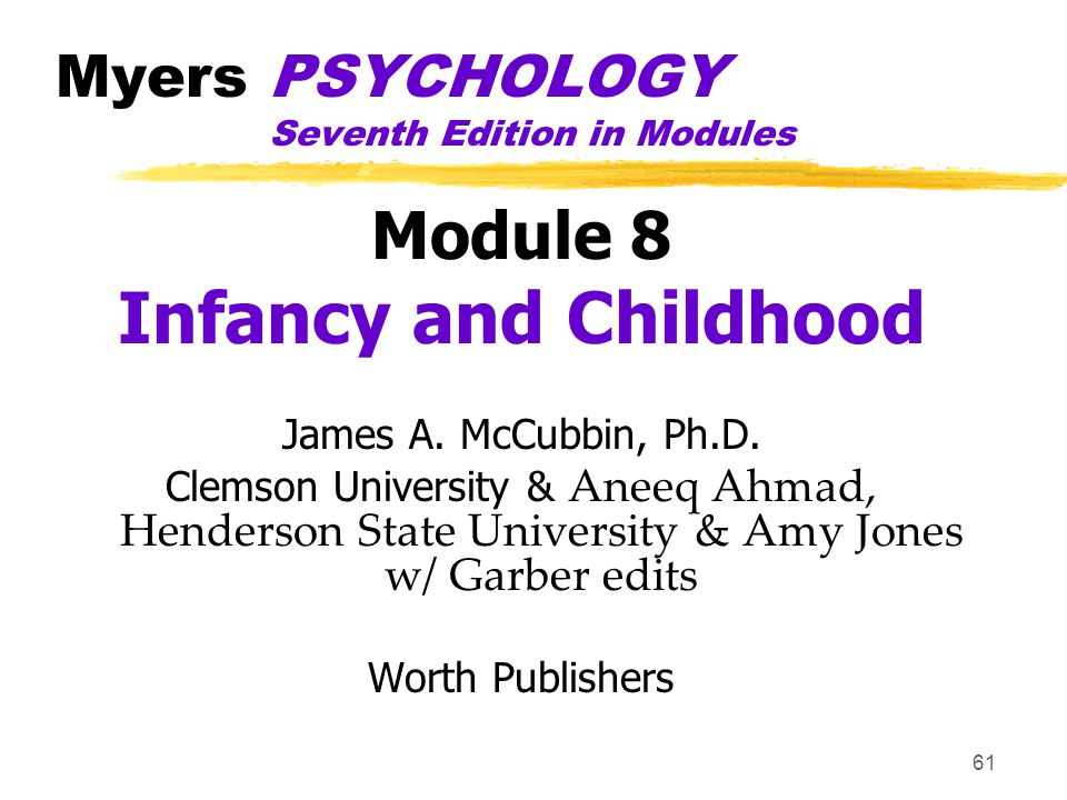 61 Myers PSYCHOLOGY Seventh Edition in Modules Module 8 Infancy and Childhood James A. McCubbin, Ph.D. Clemson University & Aneeq Ahmad, Henderson Sta