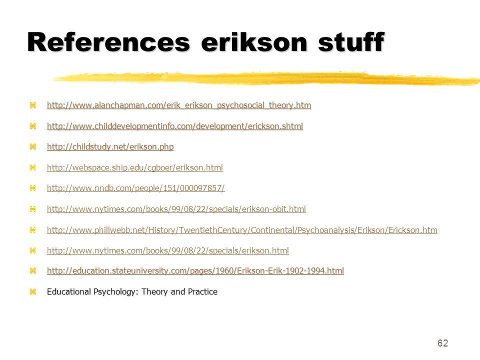 62 References erikson stuff zhttp://www.alanchapman.com/erik_erikson_psychosocial_theory.htm http://www.alanchapman.com/erik_erikson_psychosocial_theo
