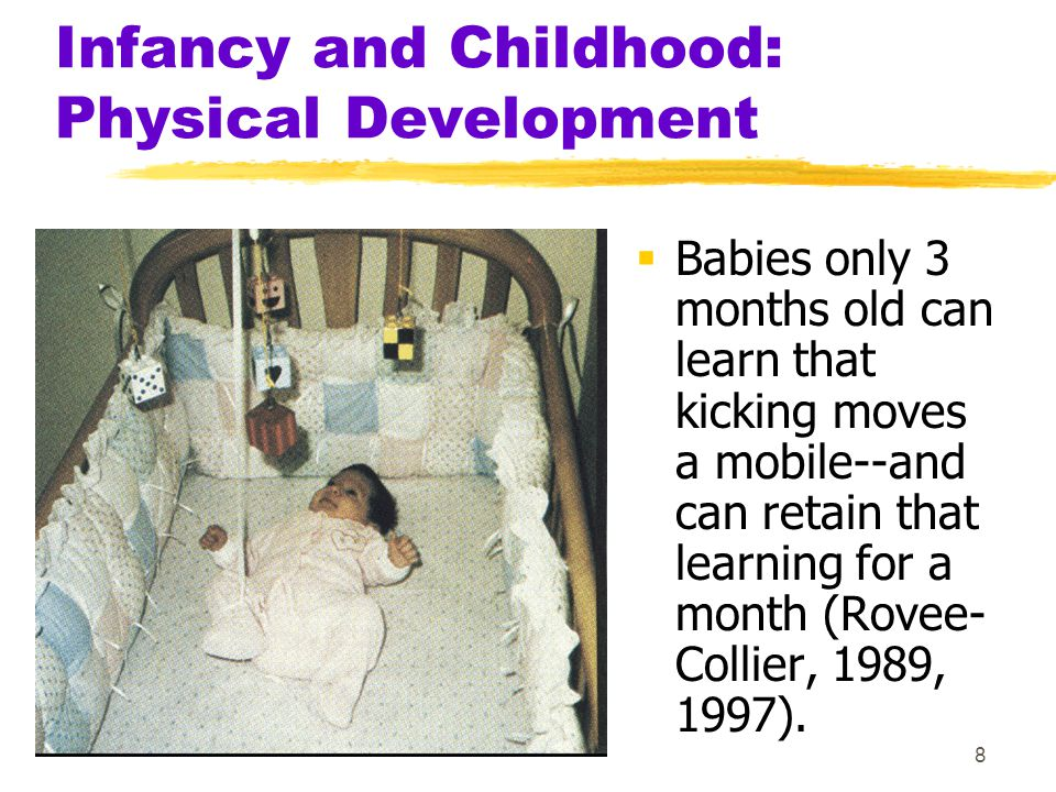 8 Infancy and Childhood: Physical Development  Babies only 3 months old can learn that kicking moves a mobile--and can retain that learning for a mon