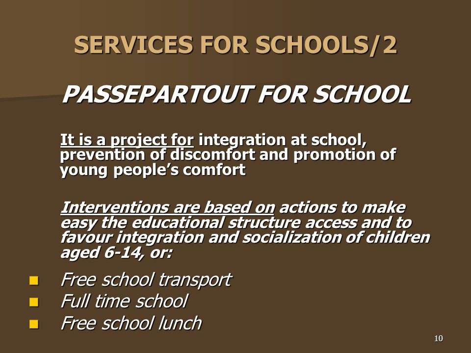 10 SERVICES FOR SCHOOLS/2 PASSEPARTOUT FOR SCHOOL It is a project for integration at school, prevention of discomfort and promotion of young people's comfort It is a project for integration at school, prevention of discomfort and promotion of young people's comfort Interventions are based on actions to make easy the educational structure access and to favour integration and socialization of children aged 6-14, or: Interventions are based on actions to make easy the educational structure access and to favour integration and socialization of children aged 6-14, or: Free school transport Free school transport Full time school Full time school Free school lunch Free school lunch