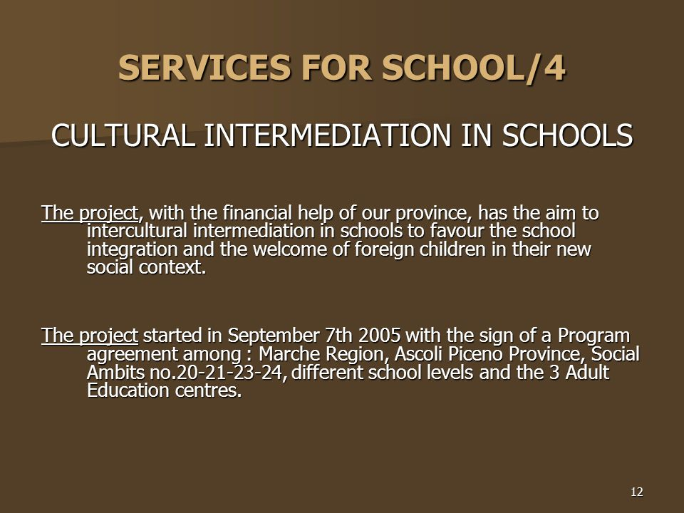 12 SERVICES FOR SCHOOL/4 CULTURAL INTERMEDIATION IN SCHOOLS The project, with the financial help of our province, has the aim to intercultural intermediation in schools to favour the school integration and the welcome of foreign children in their new social context.