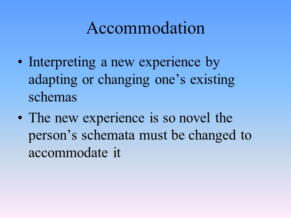 Accommodation Interpreting a new experience by adapting or changing one's existing schemas The new experience is so novel the person's schemata must be changed to accommodate it