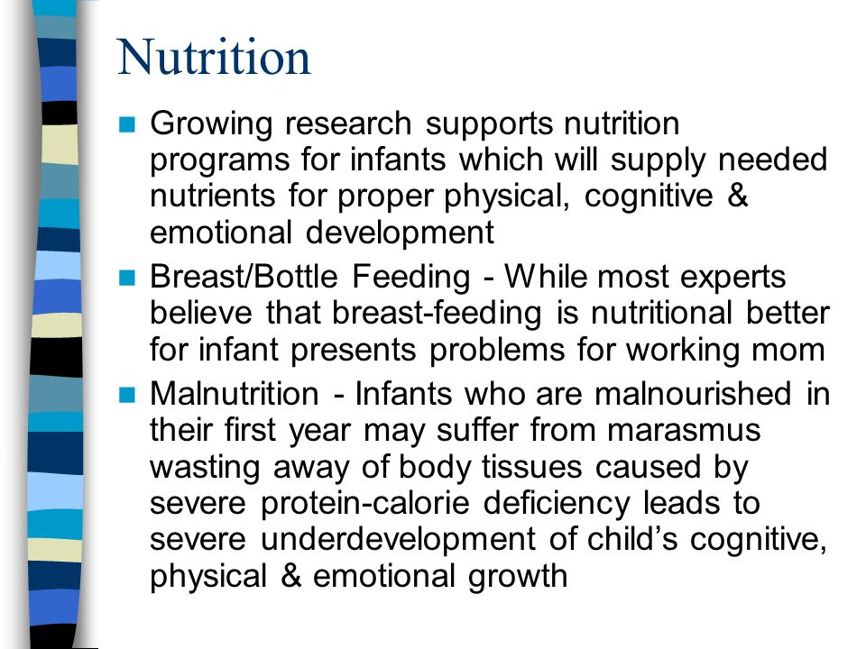 Nutrition Growing research supports nutrition programs for infants which will supply needed nutrients for proper physical, cognitive & emotional development Breast/Bottle Feeding - While most experts believe that breast-feeding is nutritional better for infant presents problems for working mom Malnutrition - Infants who are malnourished in their first year may suffer from marasmus wasting away of body tissues caused by severe protein-calorie deficiency leads to severe underdevelopment of child's cognitive, physical & emotional growth