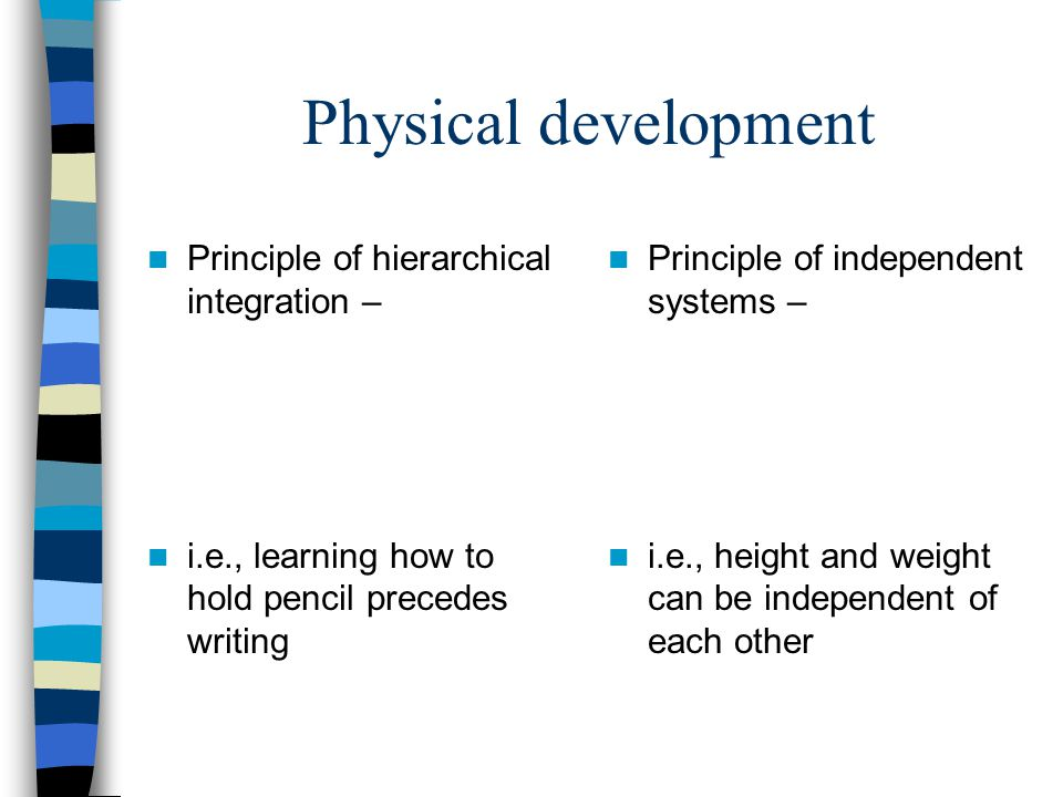 Physical development Principle of hierarchical integration – i.e., learning how to hold pencil precedes writing Principle of independent systems – i.e., height and weight can be independent of each other