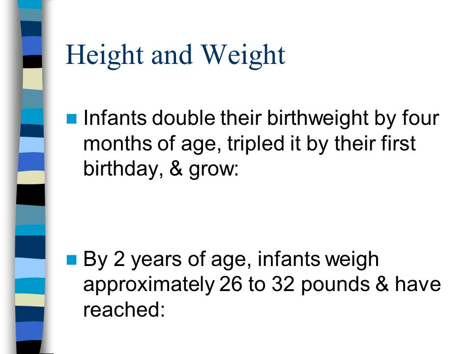 Height and Weight Infants double their birthweight by four months of age, tripled it by their first birthday, & grow: By 2 years of age, infants weigh approximately 26 to 32 pounds & have reached: