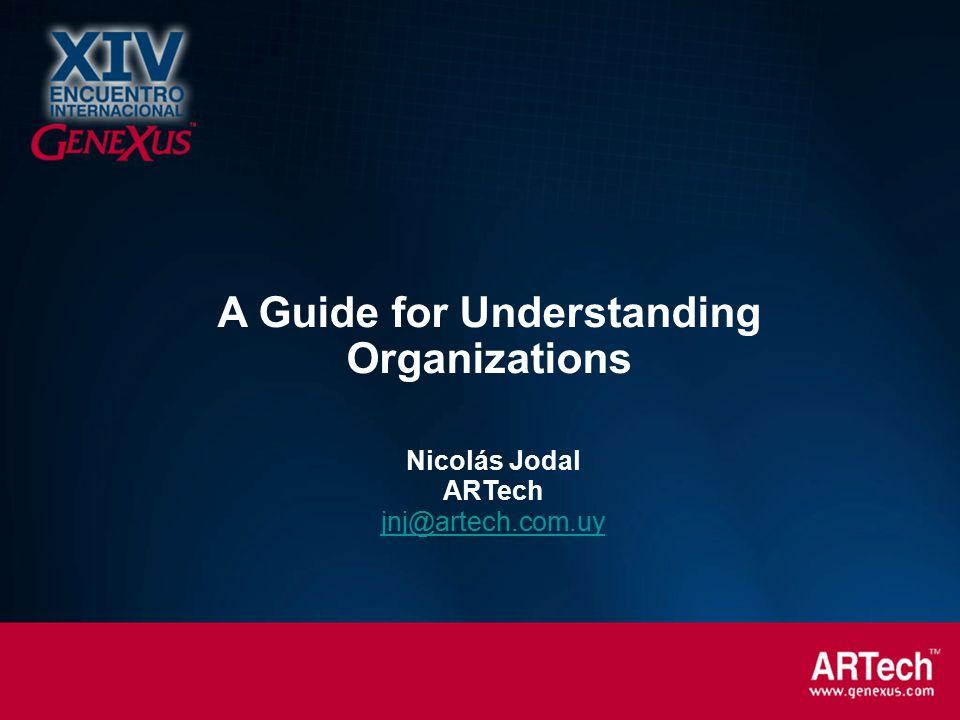 Nicolás Jodal ARTech jnj@artech.com.uy A Guide for Understanding Organizations