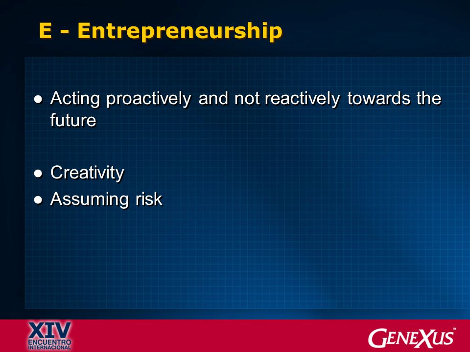 E - Entrepreneurship ●Acting proactively and not reactively towards the future ●Creativity ●Assuming risk ●Acting proactively and not reactively towar