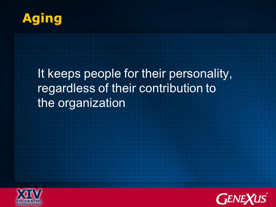 Aging It keeps people for their personality, regardless of their contribution to the organization