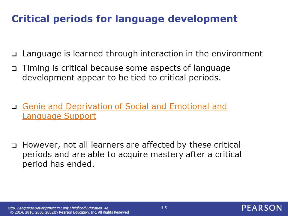 Otto. Language Development in Early Childhood Education, 4e. © 2014, 2010, 2006, 2002 by Pearson Education, Inc. All Rights Reserved 4-5 Critical peri