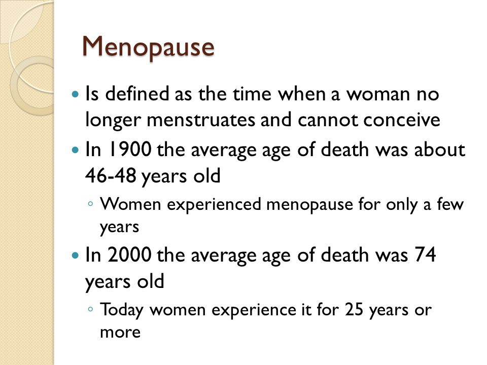 Menopause Is defined as the time when a woman no longer menstruates and cannot conceive In 1900 the average age of death was about 46-48 years old ◦ Women experienced menopause for only a few years In 2000 the average age of death was 74 years old ◦ Today women experience it for 25 years or more