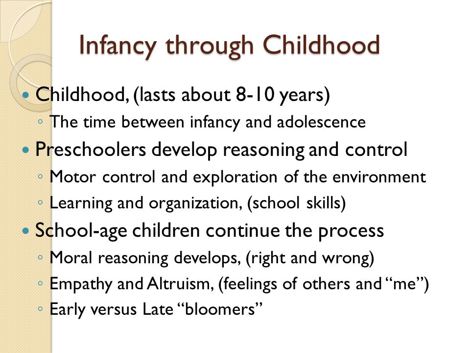 Infancy through Childhood Childhood, (lasts about 8-10 years) ◦ The time between infancy and adolescence Preschoolers develop reasoning and control ◦ Motor control and exploration of the environment ◦ Learning and organization, (school skills) School-age children continue the process ◦ Moral reasoning develops, (right and wrong) ◦ Empathy and Altruism, (feelings of others and me ) ◦ Early versus Late bloomers