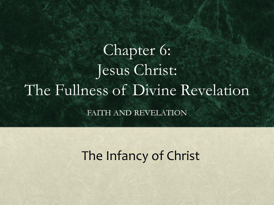 Chapter 6: Jesus Christ: The Fullness of Divine Revelation FAITH AND REVELATION The Infancy of Christ