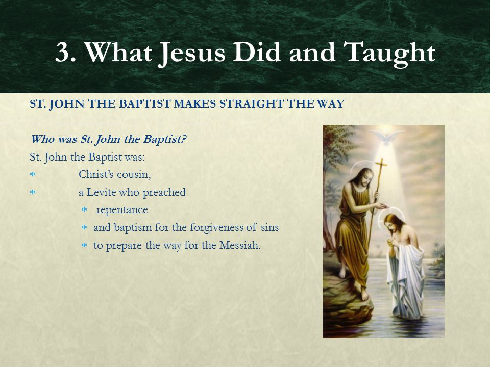 ST. JOHN THE BAPTIST MAKES STRAIGHT THE WAY Who was St. John the Baptist? St. John the Baptist was:  Christ's cousin,  a Levite who preached  repen