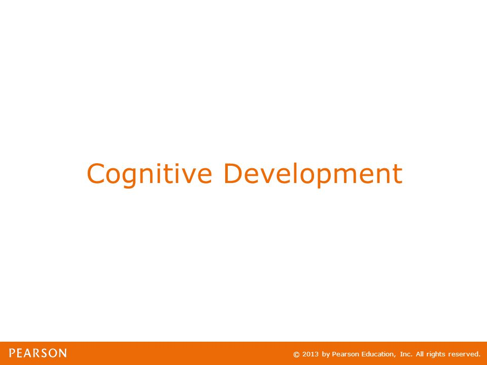 © 2013 by Pearson Education, Inc. All rights reserved. Cognitive Development
