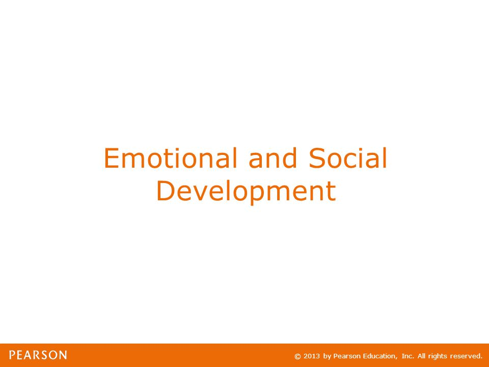 © 2013 by Pearson Education, Inc. All rights reserved. Emotional and Social Development