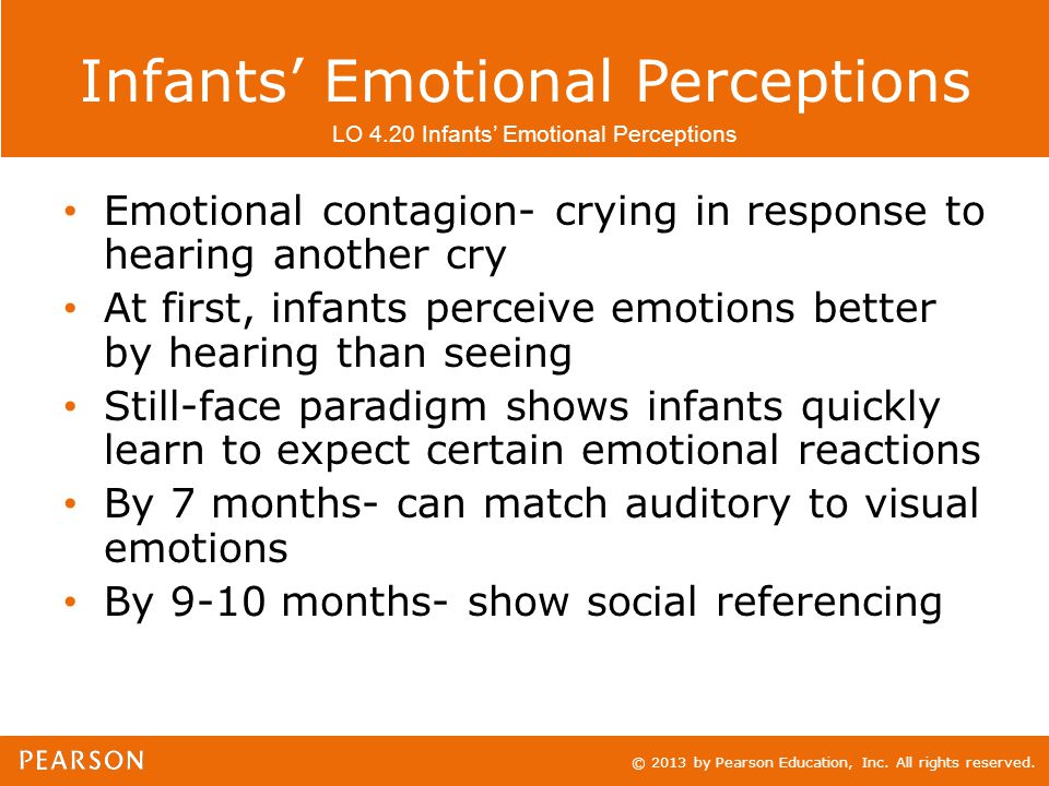 © 2013 by Pearson Education, Inc. All rights reserved. Infants' Emotional Perceptions Emotional contagion- crying in response to hearing another cry A