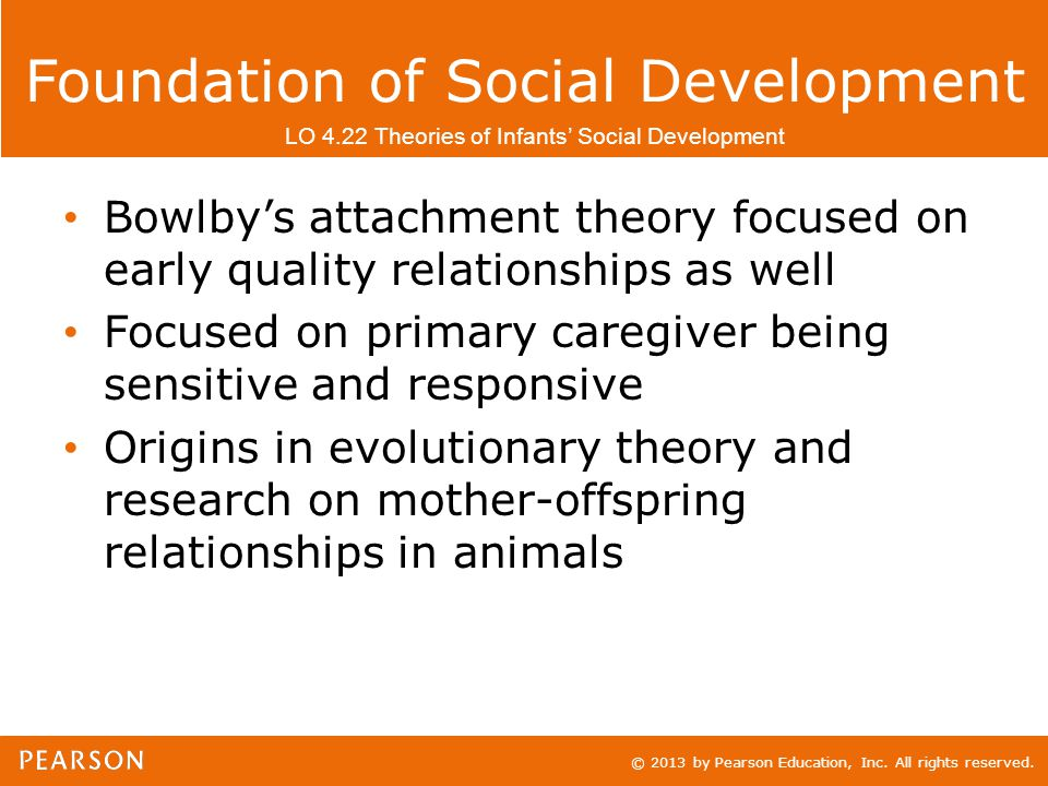 © 2013 by Pearson Education, Inc. All rights reserved. Foundation of Social Development Bowlby's attachment theory focused on early quality relationsh