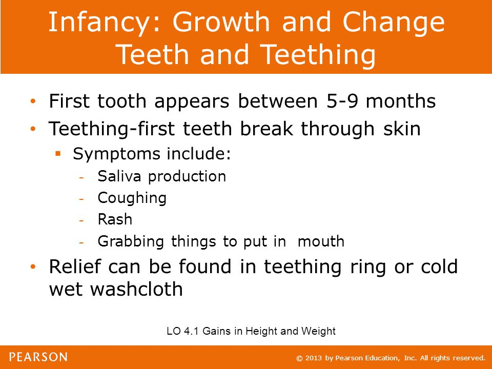 © 2013 by Pearson Education, Inc. All rights reserved. Infancy: Growth and Change Teeth and Teething First tooth appears between 5-9 months Teething-f